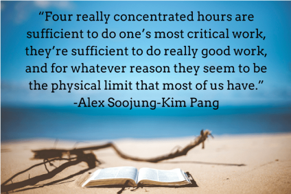 """""""Four really concentrated hours are sufficient to do one_s most critical work, they_re sufficient to do really good work, and for whatever reason they seem to be the physical limit"""