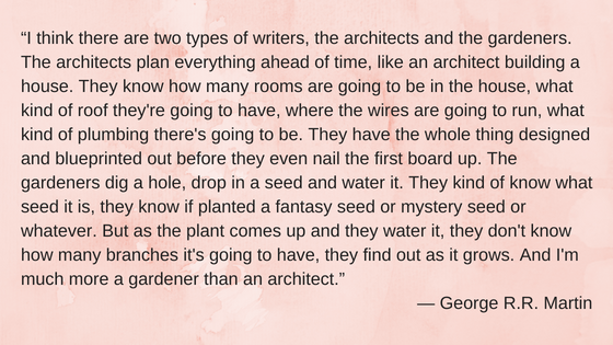 """I think there are two types of writers, the architects and the gardeners. The architects plan everything ahead of time, like an architect building a house. They know how many rooms ar"